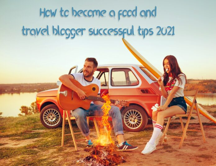 How to become a food and travel blogger successful tips 2021